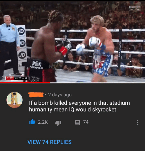 bomb: sky sports  box office  LIVE  UD  RILL  HILA  'D  UD  POOTAZYJUM  1:22 Rnd 2 of 6  2 days ago  If a bomb killed everyone in that stadium  humanity mean IQ would skyrocket  E 74  2.2K  VIEW 74 REPLIES  WOWHYDRATE