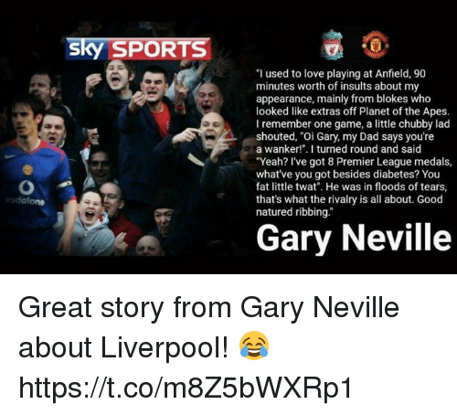 """Dad, Love, and Premier League: sky SPORTS  """"I used to love playing at Anfield, 90  minutes worth of insults about my  appearance, mainly from blokes who  looked like extras off Planet of the Apes.  I remember one game, a little chubby lad  shouted, """"Oi Gary, my Dad says you're  a wanker!"""". I turned round and said  """"Yeah? I've got 8 Premier League medals,  what've you got besides diabetes? You  fat little twat. He was in floods of tears,  that's what the rivalry is all about. Good  natured ribbing.""""  Gary Neville Great story from Gary Neville about Liverpool! 😂 https://t.co/m8Z5bWXRp1"""