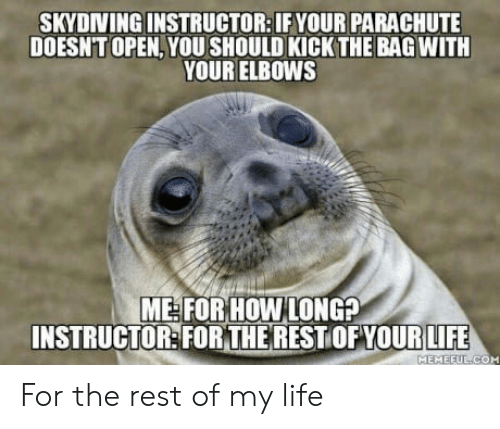 Life, How, and Rest: SKYDINING INSTRUCTOR: IF YOUR PARACHUTE  DOESNT OPEN,YOU SHOULD KICK THE BAG WITH  YOUR ELBOWS  ME FOR HOW LONG?  INSTRUCTOR:FORTHERESTOFYOURIFE  MEMEEU For the rest of my life