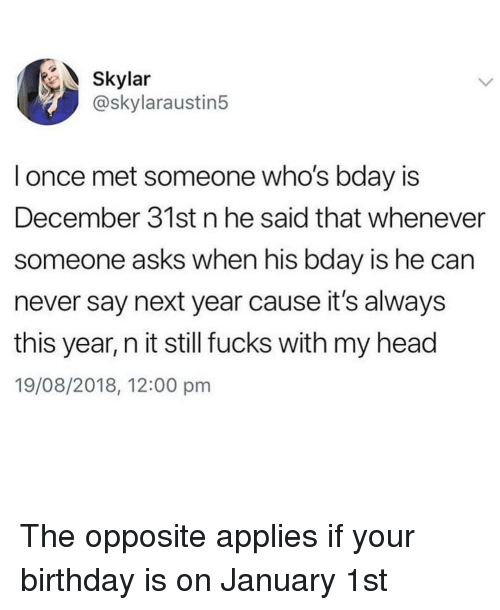 Birthday, Head, and Memes: Skylar  @skylaraustin5  l once met someone who's bday is  December 31st n he said that whenever  someone asks when his bday is he carn  never say next year cause it's always  this year, n it still fucks with my head  19/08/2018, 12:00 pm The opposite applies if your birthday is on January 1st