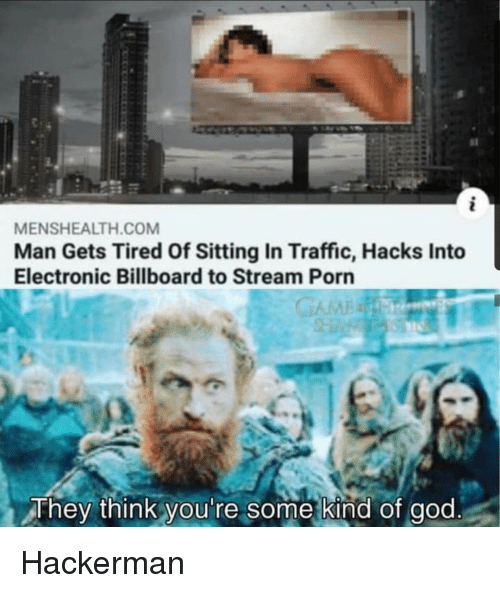 Billboard, God, and Traffic: sl  MENSHEALTH.COM  Man Gets Tired Of Sitting In Traffic, Hacks Into  Electronic Billboard to Stream Porn  They think you're some kind of god Hackerman