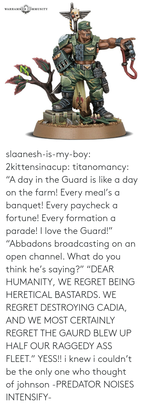 "ass: slaanesh-is-my-boy:  2kittensinacup: titanomancy:    ""A day in the Guard is like a day on the farm! Every meal's a banquet! Every paycheck a fortune! Every formation a parade! I love the Guard!""     ""Abbadons broadcasting on an open channel. What do you think he's saying?"" ""DEAR HUMANITY, WE REGRET BEING HERETICAL BASTARDS. WE REGRET DESTROYING CADIA, AND WE MOST CERTAINLY REGRET THE GAURD BLEW UP HALF OUR RAGGEDY ASS FLEET.""  YESS!! i knew i couldn't be the only one who thought of johnson   -PREDATOR NOISES INTENSIFY-"