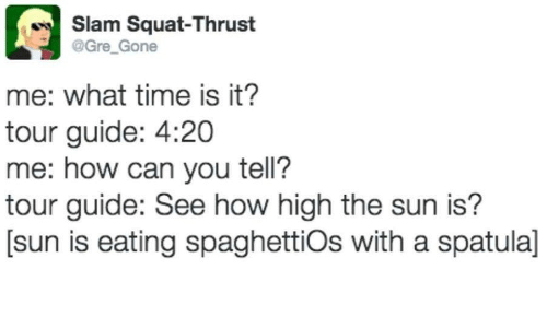 How High, Time, and Squat: Slam Squat-Thrust  @Gre Gone  me: what time is it?  tour guide: 4:20  me: how can you tell?  tour guide: See how high the sun is?  [sun is eating spaghettiOs with a spatula]