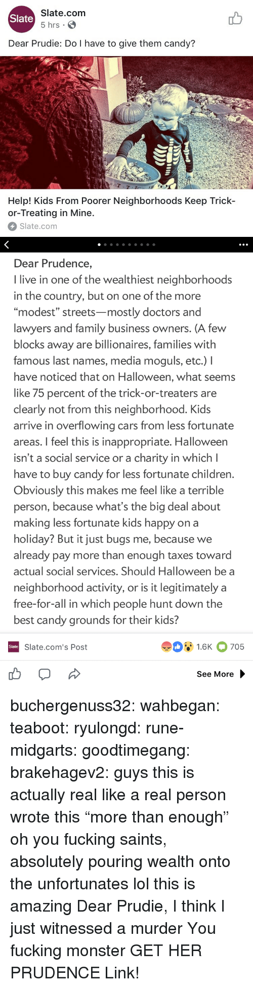 "Candy, Cars, and Children: Slate.com  5 hrs .  Slate  Dear Prudie: Do I have to give them candy?  aT  T-T  Help! Kids From Poorer Neighborhoods Keep Trick-  or-Treating in Mine.  Slate.com   Dear Prudence,  I live in one of the wealthiest neighborhoods  in the country, but on one of the more  ""modest"" streets-mostly doctors and  lawyers and family business owners. (A few  blocks away are billionaires, families with  famous last names, media moguls, etc.) I  have noticed that on Halloween, what seems  like 75 percent of the trick-or-treaters are  clearly not from this neighborhood. Kids  arrive in overflowing cars from less fortunate  areas. I feel this is inappropriate. Halloween  isn't a social service or a charity in which l  have to buy candy for less fortunate children  Obviously this makes me feel like a terrible  person, because what's the big deal about  making less fortunate kids happy on a  holiday? But it just bugs me, because we  already pay more than enough taxes toward  actual social services. Should Halloween be a  neighborhood activity, or is it legitimately a  free-for-all in which people hunt down the  best candy grounds for their kids?  91.6K 705  Slate  Slate.com's Post  See More buchergenuss32:  wahbegan: teaboot:  ryulongd:  rune-midgarts:  goodtimegang:  brakehagev2:  guys this is actually real like a real person wrote this  ""more than enough"" oh you fucking saints, absolutely pouring wealth onto the unfortunates   lol this is amazing   Dear Prudie, I think I just witnessed a murder  You fucking monster  GET HER PRUDENCE  Link!"