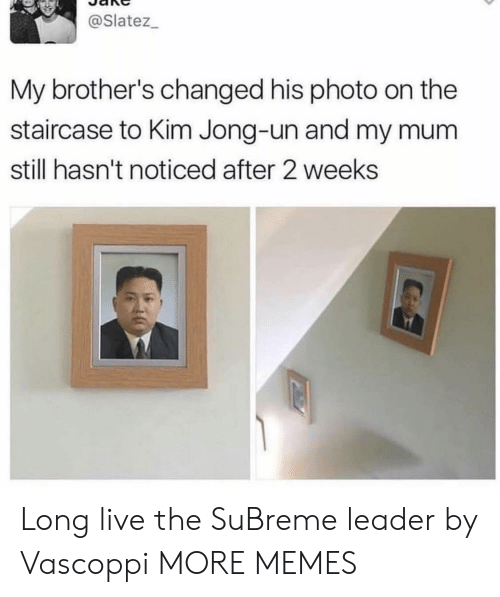 Jong: @Slatez_  My brother's changed his photo on the  staircase to Kim Jong-un and my mu  still hasn't noticed after 2 weeks Long live the SuBreme leader by Vascoppi MORE MEMES