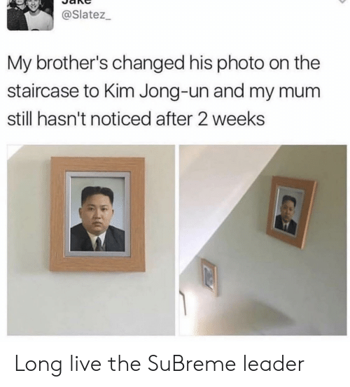 Kim Jong-Un, Live, and Long Live: @Slatez_  My brother's changed his photo on the  staircase to Kim Jong-un and my mu  still hasn't noticed after 2 weeks Long live the SuBreme leader