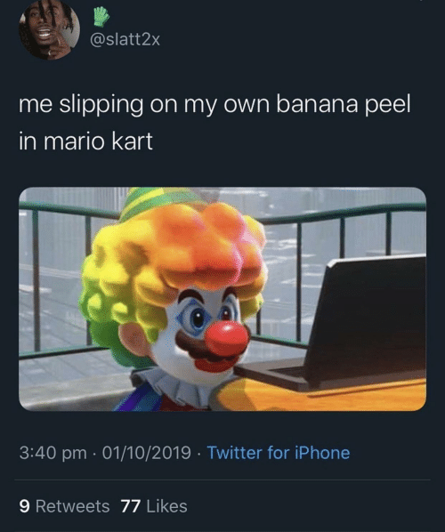 Banana: @slatt2x  me slipping on my own banana peel  in mario kart  3:40 pm 01/10/2019 Twitter for iPhone  9 Retweets 77 Likes