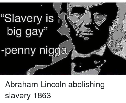 "Abraham Lincoln: ""Slavery is  big gay  -penny nigga Abraham Lincoln abolishing slavery 1863"