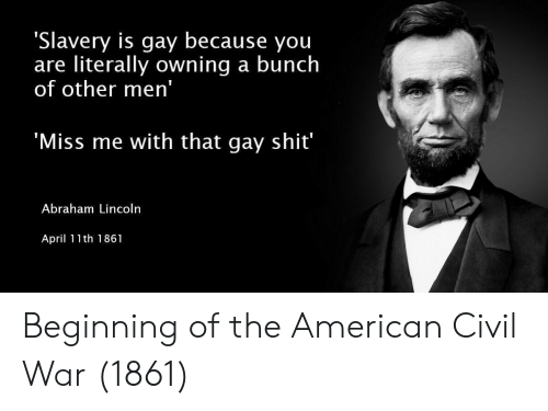Abraham Lincoln, Shit, and Abraham: 'Slavery is gay because you  are literally owning a bunch  of other men'  Miss me with that gay shit  Abraham Lincoln  April 11th 1861 Beginning of the American Civil War (1861)