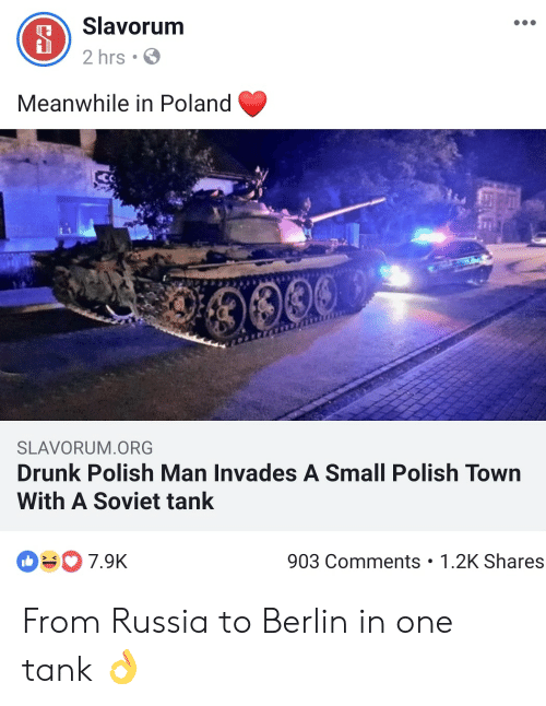 Drunk, Russia, and Poland: Slavorum  2 hrs  Meanwhile in Poland  0009  SLAVORUM.ORG  Drunk Polish Man Invades A Small Polish Town  With A Soviet tank  O7.9K  903 Comments 1.2K Shares From Russia to Berlin in one tank 👌
