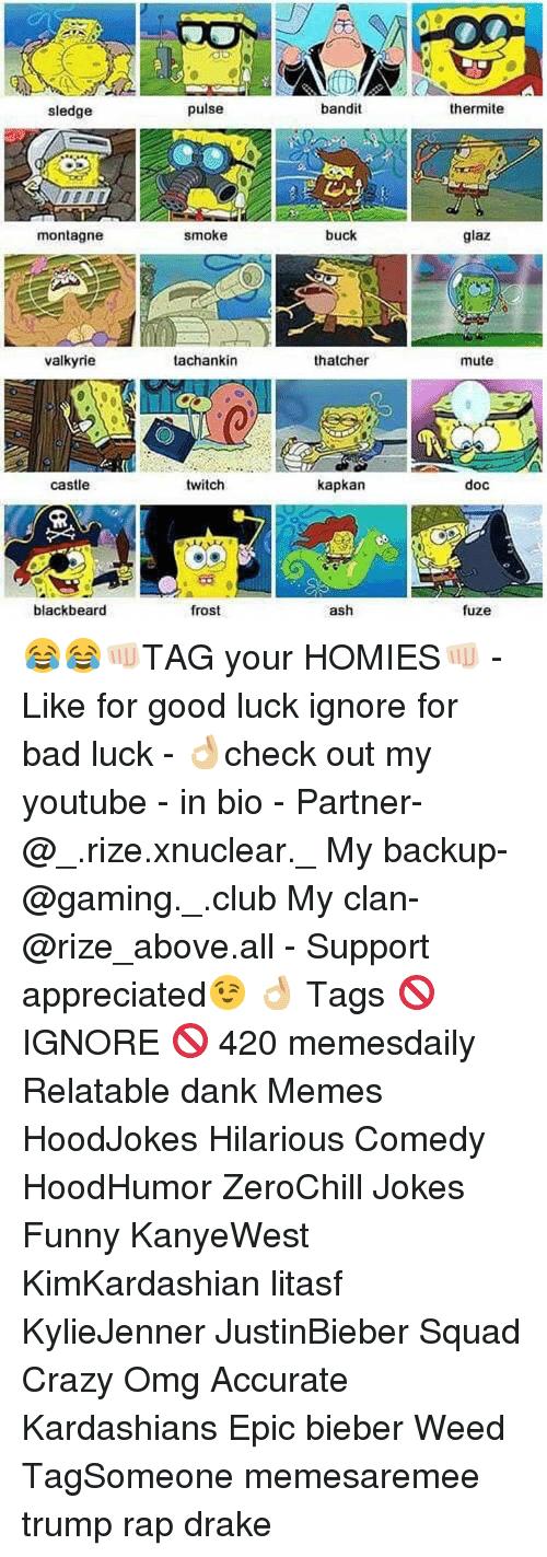 valkyrie: sledge  montagne  valkyrie  castle  blackbeard  pulse  smoke  tachankin  twitch  frost  bandit  buck  thatcher  kapkan  ash  thermite  glaz  mute  doc  fuze 😂😂👊🏻TAG your HOMIES👊🏻 - Like for good luck ignore for bad luck - 👌🏼check out my youtube - in bio - Partner- @_.rize.xnuclear._ My backup- @gaming._.club My clan- @rize_above.all - Support appreciated😉 👌🏼 Tags 🚫 IGNORE 🚫 420 memesdaily Relatable dank Memes HoodJokes Hilarious Comedy HoodHumor ZeroChill Jokes Funny KanyeWest KimKardashian litasf KylieJenner JustinBieber Squad Crazy Omg Accurate Kardashians Epic bieber Weed TagSomeone memesaremee trump rap drake