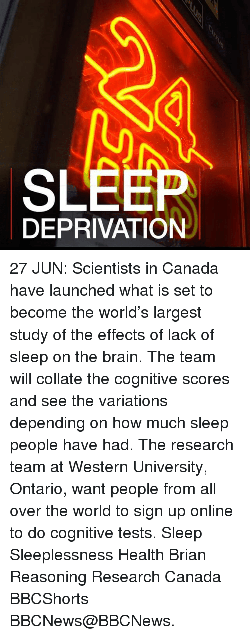 sleep deprivation: SLEEP  DEPRIVATION 27 JUN: Scientists in Canada have launched what is set to become the world's largest study of the effects of lack of sleep on the brain. The team will collate the cognitive scores and see the variations depending on how much sleep people have had. The research team at Western University, Ontario, want people from all over the world to sign up online to do cognitive tests. Sleep Sleeplessness Health Brian Reasoning Research Canada BBCShorts BBCNews@BBCNews.