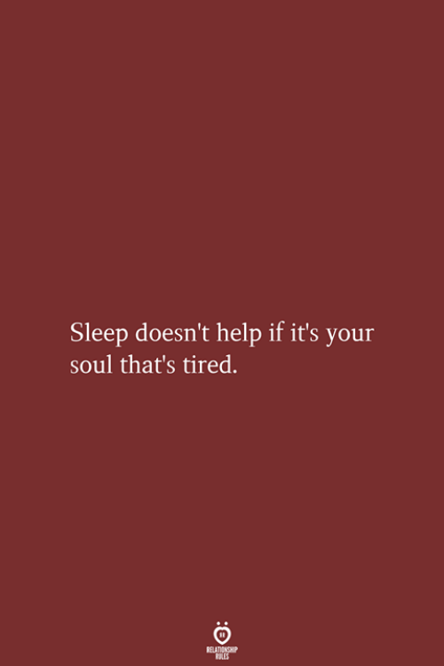 Help, Sleep, and Soul: Sleep doesn't help if it's your  soul that's tired.  RELATIONSHIP  LES