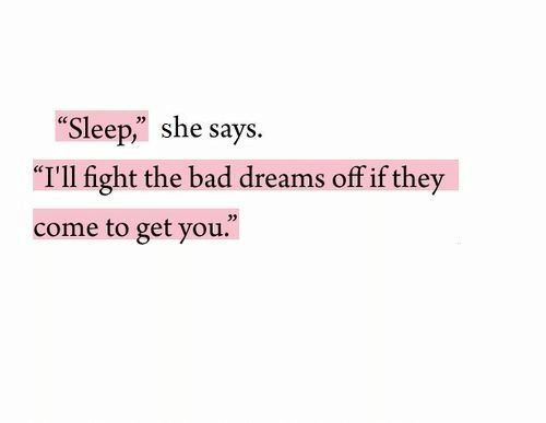 "Bad, Dreams, and Sleep: Sleep,"" she says.  ""I'll fight the bad dreams off if they  come to get you.""  35"