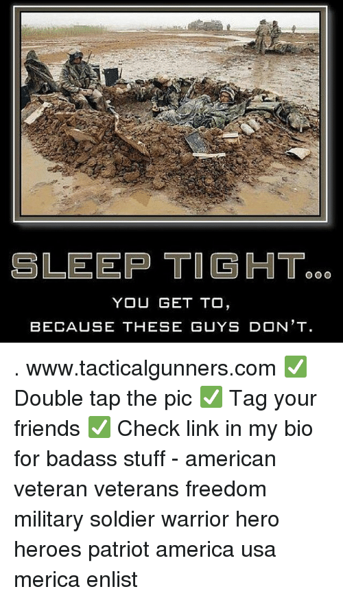 America, Friends, and Memes: SLEEP TIGHT.  YOU GET TO  BECAUSE THESE GUYS D N'T . www.tacticalgunners.com ✅ Double tap the pic ✅ Tag your friends ✅ Check link in my bio for badass stuff - american veteran veterans freedom military soldier warrior hero heroes patriot america usa merica enlist