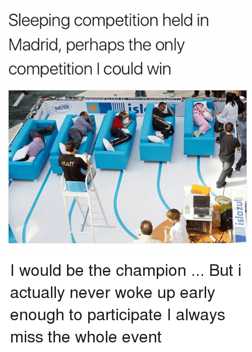 Memes, Sleeping, and Never: Sleeping competition held in  Madrid, perhaps the only  competition I could win  staff I would be the champion ... But i actually never woke up early enough to participate I always miss the whole event