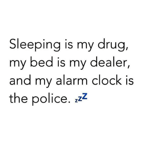bedding: Sleeping is my drug  my bed is my dealer,  and my alarm clock is  the police, zzz