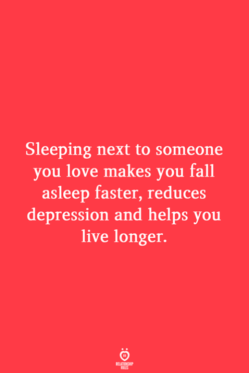 Fall, Love, and Depression: Sleeping next to someone  you love makes you fall  asleep faster, reduces  depression and helps you  live longer.