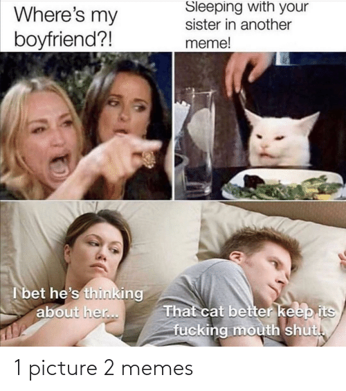 I Bet Hes Thinking: Sleeping with your  sister in another  meme!  Where's my  boyfriend?!  I bet he's thinking  about her..  That cat better keep its  fucking mouth shut. 1 picture 2 memes
