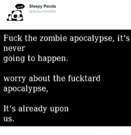 zombi: Sleepy Panda  @Sleepy PandaMe  Fuck the zombie apocalypse, it's  never  going to happen.  worry about the fucktard  apocalypse,  It's already upon  us.