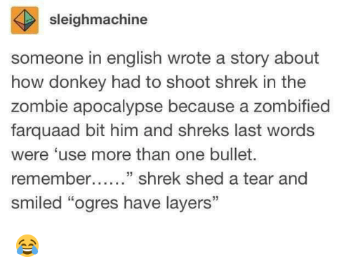 """Donkey, Shrek, and Zombie: sleighmachine  someone in english wrote a story about  how donkey had to shoot shrek in the  zombie apocalypse because a zombified  farquaad bit him and shreks last words  were 'use more than one bullet.  remember....."""" shrek shed a tear and  smiled """"ogres have layers"""" 😂"""