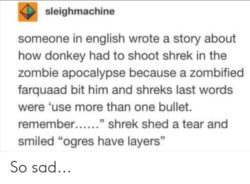 """Donkey, Shrek, and Tumblr: sleighmachine  someone in english wrote a story about  how donkey had to shoot shrek in the  zombie apocalypse because a zombified  farquaad bit him and shreks last words  were 'use more than one bullet.  remember......"""" shrek shed a tear and  smiled """"ogres have layers"""" So sad..."""