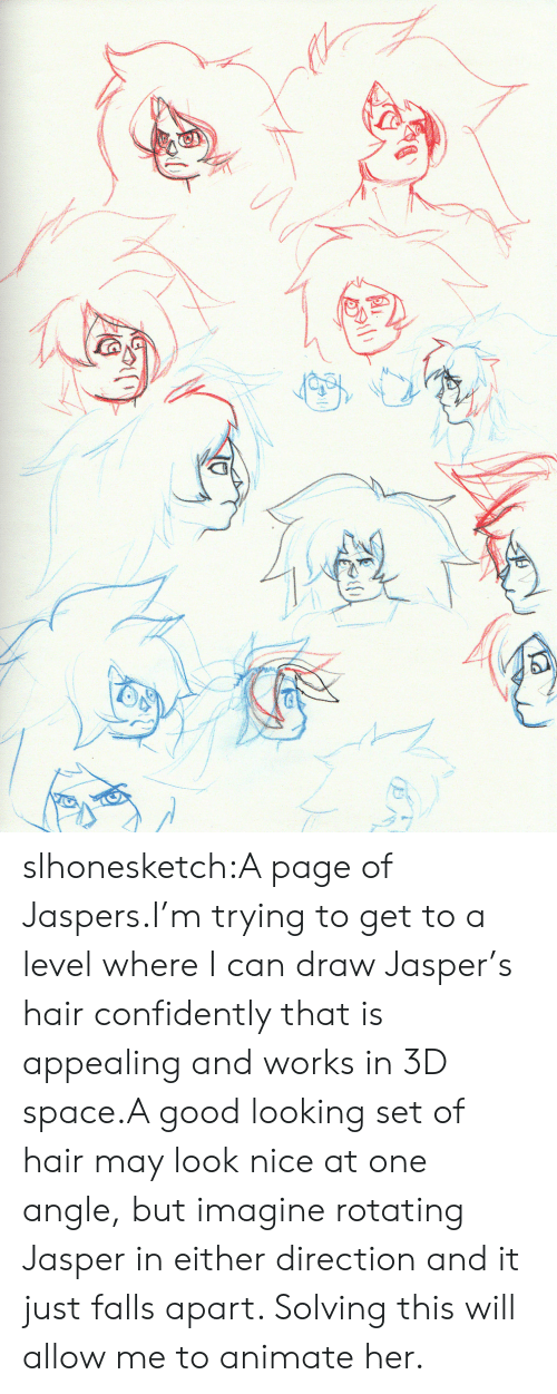 Tumblr, Blog, and Good: slhonesketch:A page of Jaspers.I'm trying to get to a level where I can draw Jasper's hair confidently that is appealing and works in 3D space.A good looking set of hair may look nice at one angle, but imagine rotating Jasper in either direction and it just falls apart. Solving this will allow me to animate her.