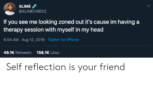 You See Me: SLIME  @SLIMEVIBEXZ  If you see me looking zoned out it's cause im having a  therapy session with myself in my head  6:04 AM Aug 12, 2019 Twitter for iPhone  158.1K Likes  49.1K Retweets Self reflection is your friend