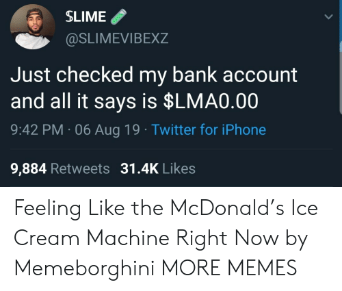 mcdonald: SLIME  @SLIMEVIBEXZ  Just checked my bank account  and all it says is $LMA0.00  9:42 PM 06 Aug 19 Twitter for iPhone  9,884 Retweets 31.4K Likes Feeling Like the McDonald's Ice Cream Machine Right Now by Memeborghini MORE MEMES