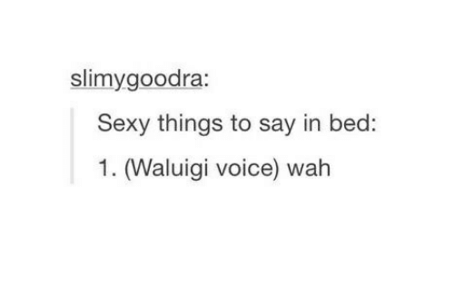 sexy things: slimygoodra:  Sexy things to say in bed  1. (Waluigi voice) wah