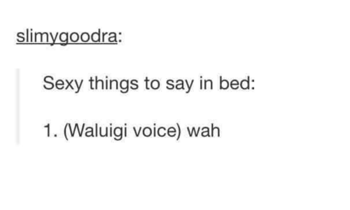 sexy things: slimygoodra  Sexy things to say in bed:  1. (Waluigi voice) wah