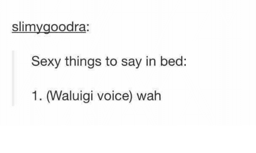 sexy things: slimygoodra:  Sexy things to say in bed:  1. (Waluigi voice) wah