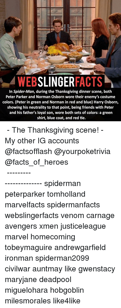 costumer: SLINGER  FACTS  WEB  In Spider-Man, during the Thanksgiving dinner scene, both  Peter Parker and Norman Osborn wore their enemy's costume  colors. (Peter in green and Norman in red and blue) Harry Osborn,  showing his neutrality to that point, being friends with Peter  and his father's loyal son, wore both sets of colors: a green  shirt, blue coat, and red tie. ▲▲ - The Thanksgiving scene! - My other IG accounts @factsofflash @yourpoketrivia @facts_of_heroes ⠀⠀⠀⠀⠀⠀⠀⠀⠀⠀⠀⠀⠀⠀⠀⠀⠀⠀⠀⠀⠀⠀⠀⠀⠀⠀⠀⠀⠀⠀⠀⠀⠀⠀⠀⠀ ⠀⠀----------------------- spiderman peterparker tomholland marvelfacts spidermanfacts webslingerfacts venom carnage avengers xmen justiceleague marvel homecoming tobeymaguire andrewgarfield ironman spiderman2099 civilwar auntmay like gwenstacy maryjane deadpool miguelohara hobgoblin milesmorales like4like