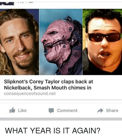Nickelback: Slipknot's Corey Taylor claps back at  Nickelback, Smash Mouth chimes in  consequenceofsound.net  Like  Comment  Share WHAT YEAR IS IT AGAIN?