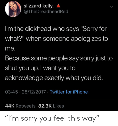 """Iphone, Sorry, and Twitter: slizzard kelly.  @TheDreadhead Red  I'm the dickhead who says """"Sorry for  what?"""" when someone apologizes to  me.  Because some people say sorry just to  shut  you up.Twant you to  acknowledge exactly what you did.  03:45 28/12/2017 Twitter for iPhone  44K Retweets 82.3K Likes """"I'm sorry you feel this way"""""""