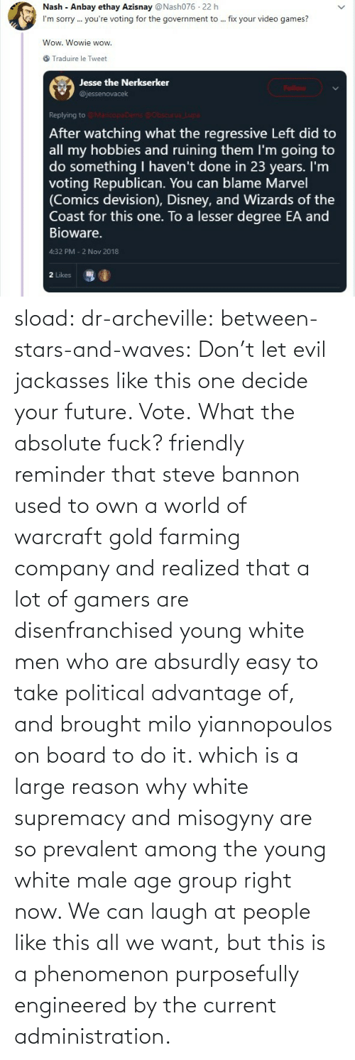 laugh: sload: dr-archeville:  between-stars-and-waves: Don't let evil jackasses like this one decide your future. Vote.  What the absolute fuck?   friendly reminder that steve bannon used to own a world of warcraft gold farming company and realized that a lot of gamers are disenfranchised young white men who are absurdly easy to take political advantage of, and brought milo yiannopoulos on board to do it. which is a large reason why white supremacy and misogyny are so prevalent among the young white male age group right now. We can laugh at people like this all we want, but this is a phenomenon purposefully engineered by the current administration.