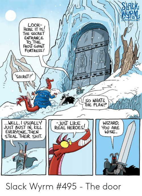 Giant, Heroes, and Wizard: SLRCKG  JOSHUANRIGHTNET  LOok-  HERE IT IS!  THE SECRET  ENTRANCE  TO THE  FROST GIANT  FORTRESS!  SECRET?  So WHATS  THE PLANP  WELL, I USUALLY  JUST BUST IN, KILL  EVERYONE,THEN  STEAL THEIRSHIT  -JUST LIKE  REAL HEROES!  WIZARD,  YOU ARE  WISE Slack Wyrm #495 - The door