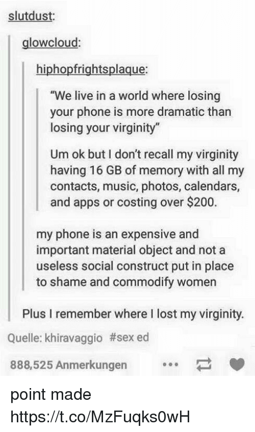 "social construct: slutdust:  glowcloud  hiphopfrightsplaque:  e live in a world where losing  your phone is more dramatic than  losing your virginity""  Um ok but I don't recall my virginity  having 16 GB of memory with all my  contacts, music, photos, calendars,  and apps or costing over $200.  my phone is an expensive and  important material object and not a  useless social construct put in place  to shame and commodify women  Plus I remember where I lost my virginity  Quelle: khiravaggio #sexed  888,525 Anmerkungen point made https://t.co/MzFuqks0wH"