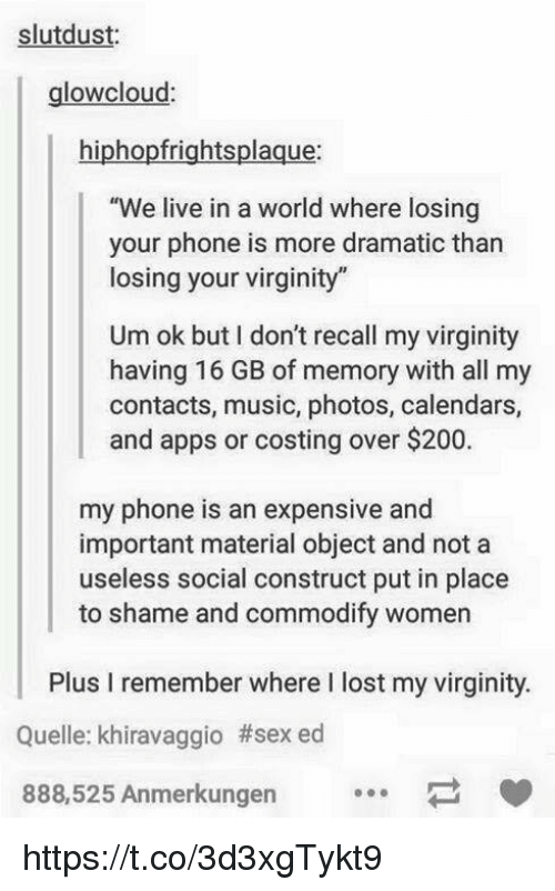 "social construct: slutdust:  glowcloud  hiphopfrightsplaque:  ""We live in a world where losing  your phone is more dramatic than  losing your virginity""  Um ok but I don't recall my virginity  having 16 GB of memory with all my  contacts, music, photos, calendars,  and apps or costing over $200.  my phone is an expensive and  important material object and not a  useless social construct put in place  to shame and commodify women  Plus I remember where I lost my virginity  Quelle: khiravaggio #sexed  888,525 Anmerkungen https://t.co/3d3xgTykt9"