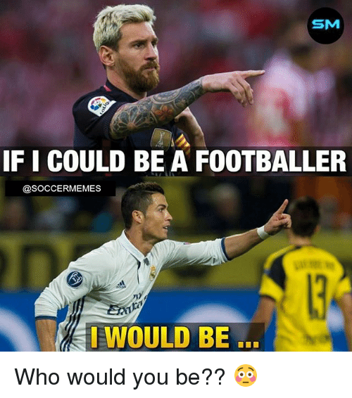 Soccer, Sports, and Who: SM  IF I COULD BE A FOOTBALLER  @SOCCERMEMES  EWOULD BE Who would you be?? 😳