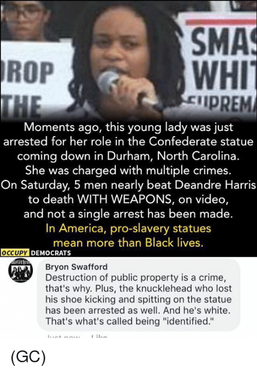 """Criming: SMA  WHI  IPREM  ROP  Moments ago, this young lady was just  arrested for her role in the Confederate statue  coming down in Durham, North Carolina.  She was charged with multiple crimes  On Saturday, 5 men nearly beat Deandre Harris  to death WITH WEAPONS, on video,  and not a single arrest has been made.  In America, pro-slavery statues  mean more than Black lives  Bryon Swafford  Destruction of public property is a crime,  that's why. Plus, the knucklehead who lost  his shoe kicking and spitting on the statue  has been arrested as well. And he's white.  That's what's called being """"identified."""" (GC)"""