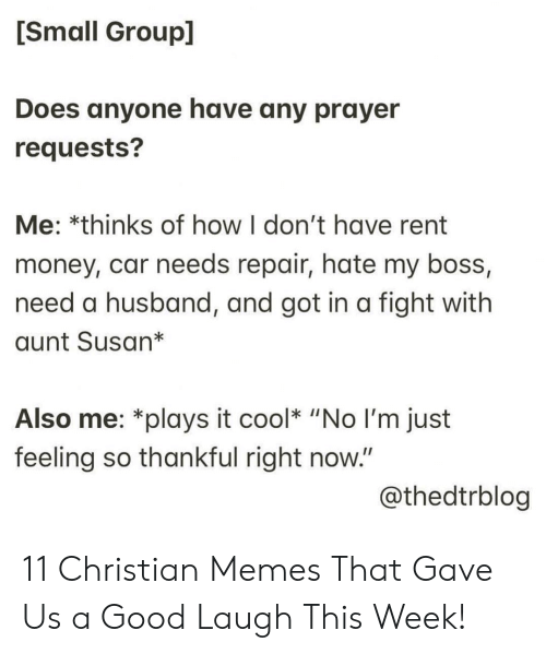 """Christian Memes: [Small Group]  Does anyone have any prayer  requests?  Me: *thinks of how I don't have rent  money, car needs repair, hate my boss,  need a husband, and got in a fight with  aunt Susan*  Also me: *plays it cool* """"No I'm just  feeling so thankful right now.""""  @thedtrblog 11 Christian Memes That Gave Us a Good Laugh This Week!"""