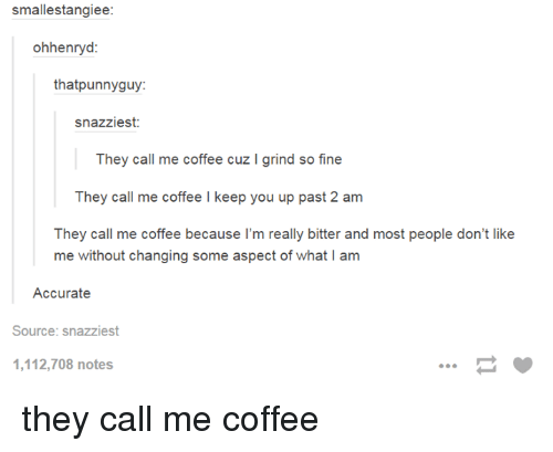 Coffee, Source, and They: smallestangiee:  ohhenryd  thatpunnyguy:  snazziest:  They call me coffee cuz I grind so fine  They call me coffee I keep you up past 2 am  They call me coffee because l'm really bitter and most people don't like  me without changing some aspect of what I am  Accurate  Source: snazziest  1,112,708 notes they call me coffee