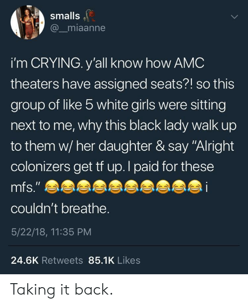 "Crying, Girls, and Black: smalls  @_miaanne  i'm CRYING. y'all know how AMC  theaters have assigned seats?! so this  group of like 5 white girls were sitting  next to me, why this black lady walk up  to them w/ her daughter & say ""Alright  colonizers get tf up.l paid for these  couldn't breathe.  5/22/18, 11:35 PM  24.6K Retweets 85.1K Likes Taking it back."