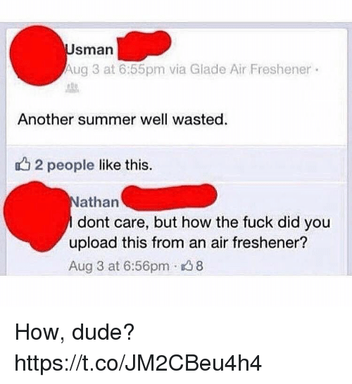 aires: sman  Aug 3 at 6:55pm via Glade Air Freshener  Another summer well wasted.  u2 people like this.  athan  dont care, but how the fuck did you  upload this from an air freshener?  Aug 3 at 6:56pm 8 How, dude? https://t.co/JM2CBeu4h4