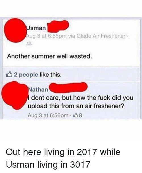 aires: sman  ug 3 at 6:55pm via Glade Air Freshener .  Another summer well wasted.  12 people like this.  athan  dont care, but how the fuck did you  upload this from an air freshener?  Aug 3 at 6:56pm 8 Out here living in 2017 while Usman living in 3017