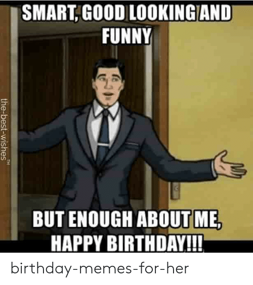 Memes For Her: SMART,GOOD LOOKINGAND  FUNNY  BUT ENOUGH ABOUT ME,  HAPPY BIRTHDAY!!!  TM  the-best-wishes birthday-memes-for-her