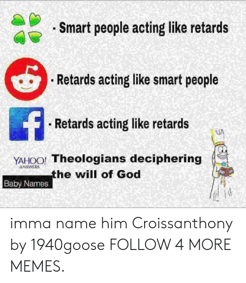 Baby Names: . Smart people acting like retards  Retards acting like smart people  f  Retards acting like retards  YAHOO! Theologians deciphering  the will of God  ANSWERS  Baby Names imma name him Croissanthony by 1940goose FOLLOW 4 MORE MEMES.