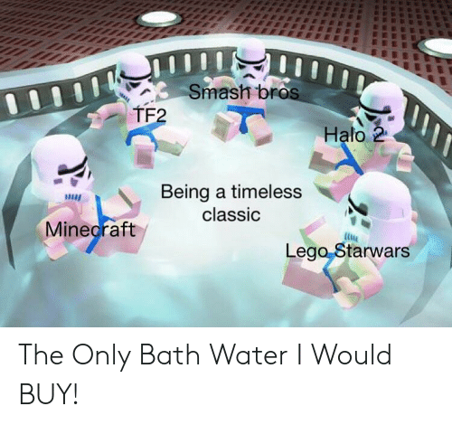 Halo: Smash bros  TF2  Halo 2  Being a timeless  classic  Minecraft  Lego Starwars The Only Bath Water I Would BUY!