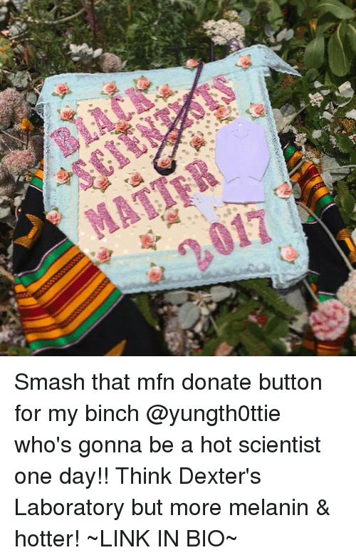 Memes, Smashing, and Dexter's Laboratory: Smash that mfn donate button for my binch @yungth0ttie who's gonna be a hot scientist one day!! Think Dexter's Laboratory but more melanin & hotter! ~LINK IN BIO~